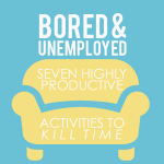 Bored and Unemployed: 7 Highly Productive Activities to Kill Time